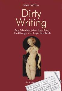 Dirty Writing: Vom Schreiben schamloser Texte: Ein Übungs- und Inspirationsbuch von Ines Witka